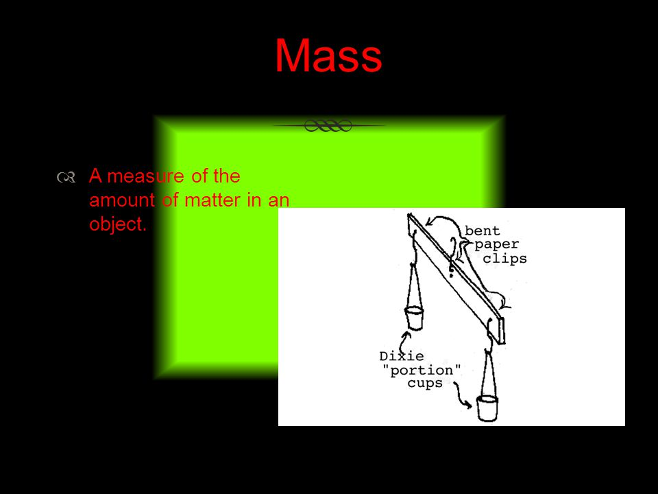 Mass A measure of the amount of matter in an object.