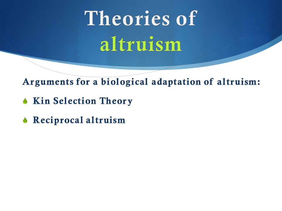 Theories of altruism Arguments for a biological adaptation of altruism: Kin Selection Theory.