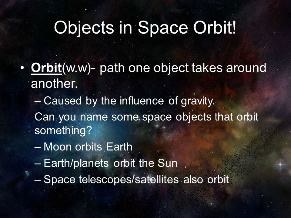 Objects in Space Orbit! Orbit(w.w)- path one object takes around another. Caused by the influence of gravity.