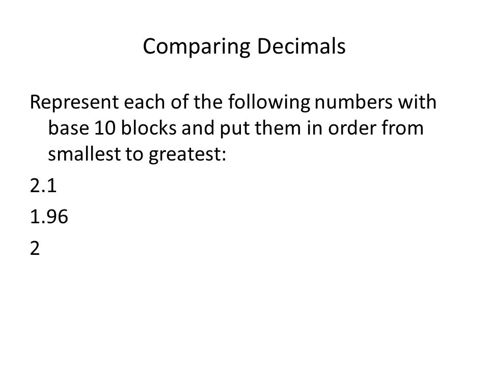 Comparing Decimals Represent each of the following numbers with base 10 blocks and put them in order from smallest to greatest: 2.1 1.96 2