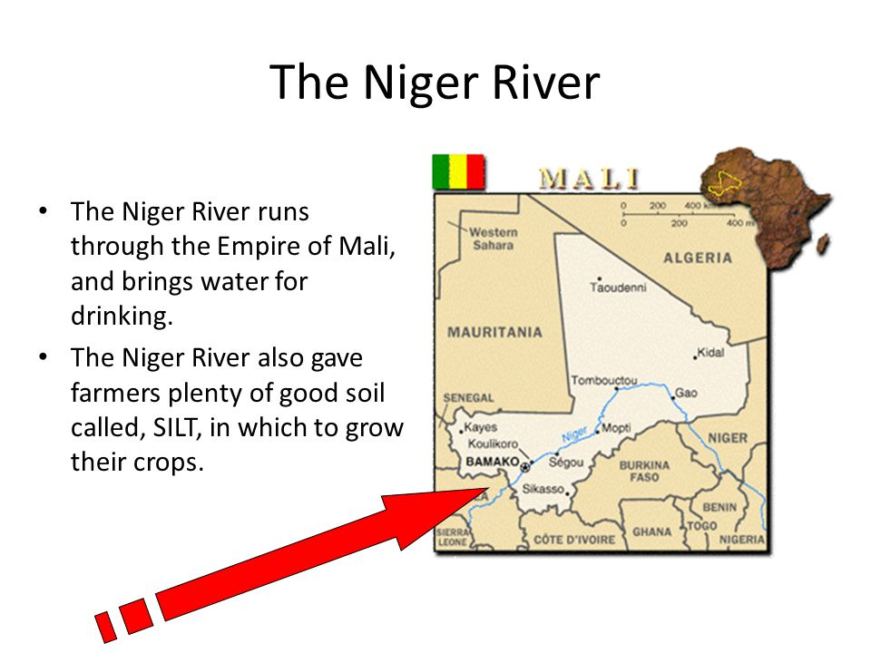 The Niger River The Niger River runs through the Empire of Mali, and brings water for drinking.