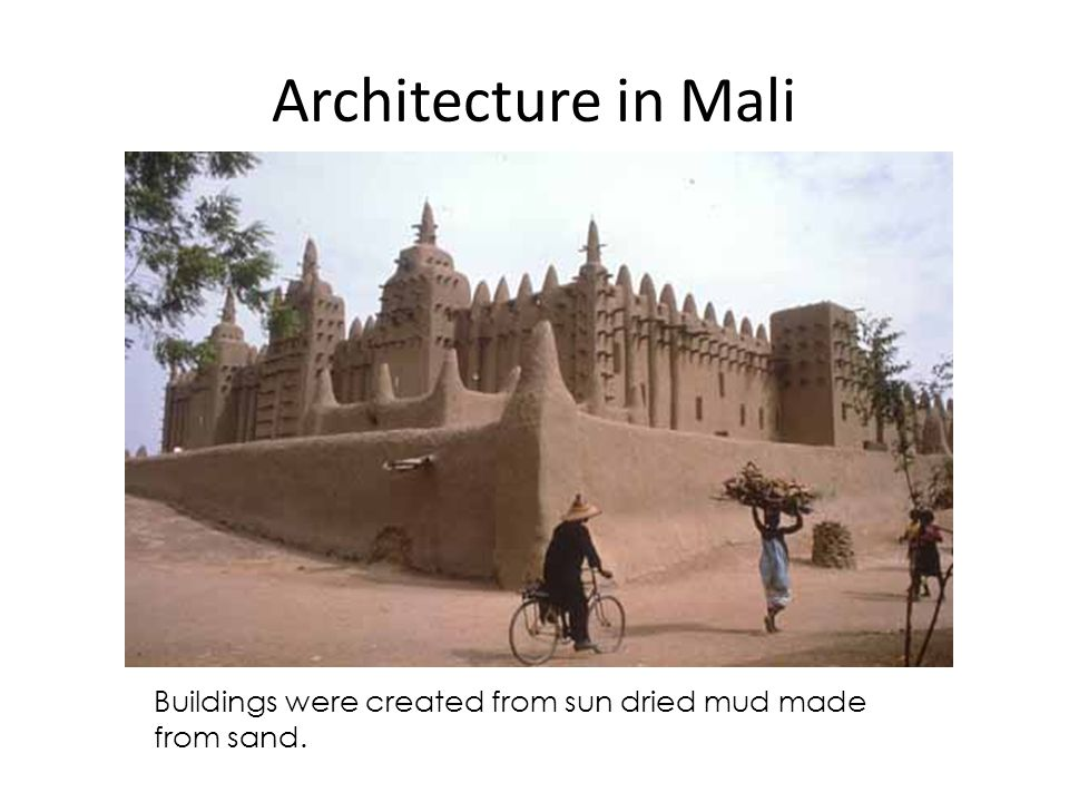 Architecture in Mali Buildings were created from sun dried mud made from sand.