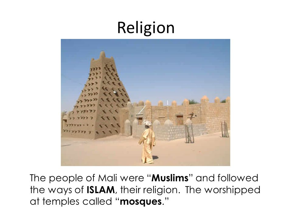 Religion The people of Mali were Muslims and followed the ways of ISLAM, their religion.