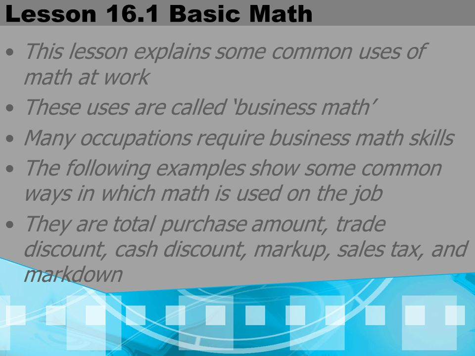 Lesson 16.1 Basic Math This lesson explains some common uses of math at work. These uses are called 'business math'