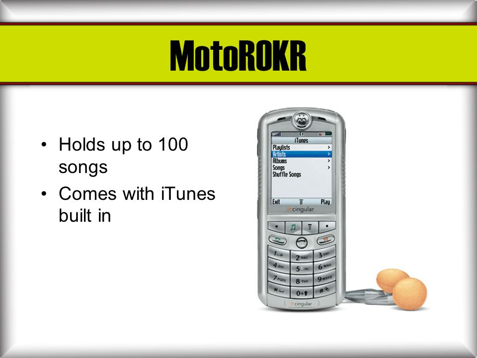 MotoROKR Holds up to 100 songs Comes with iTunes built in