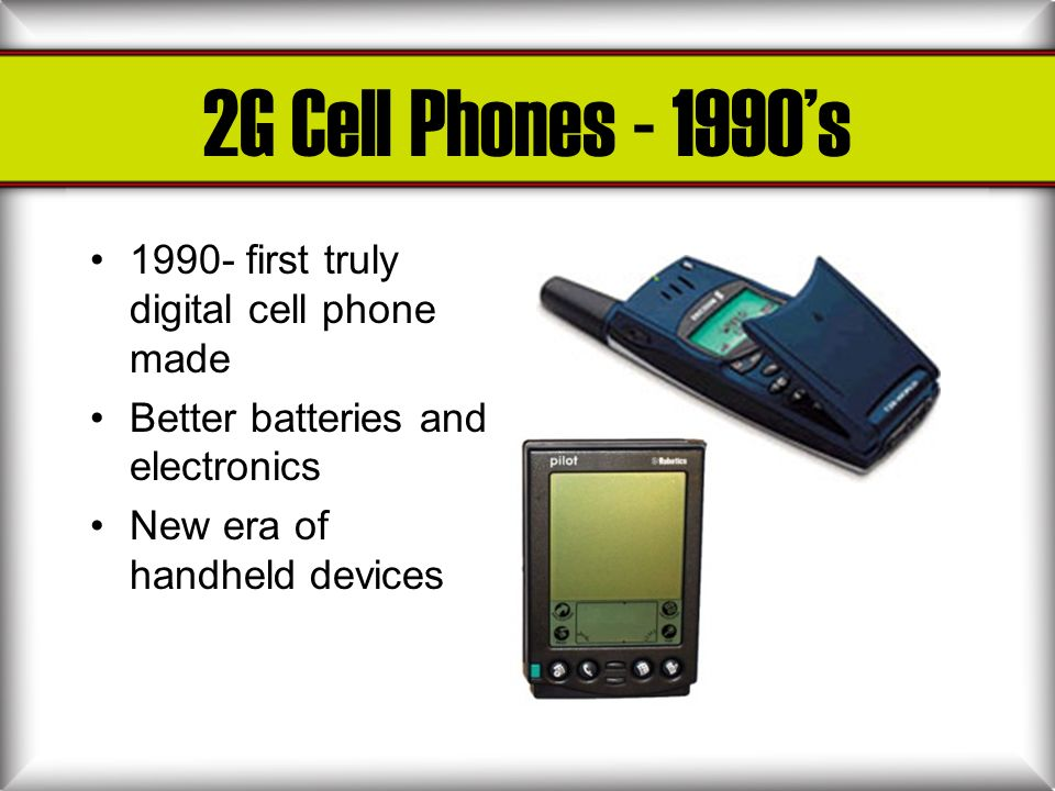 2G Cell Phones - 1990's 1990- first truly digital cell phone made