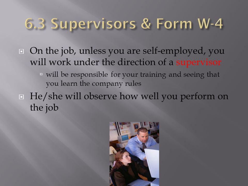 6.3 Supervisors & Form W-4 On the job, unless you are self-employed, you will work under the direction of a supervisor.