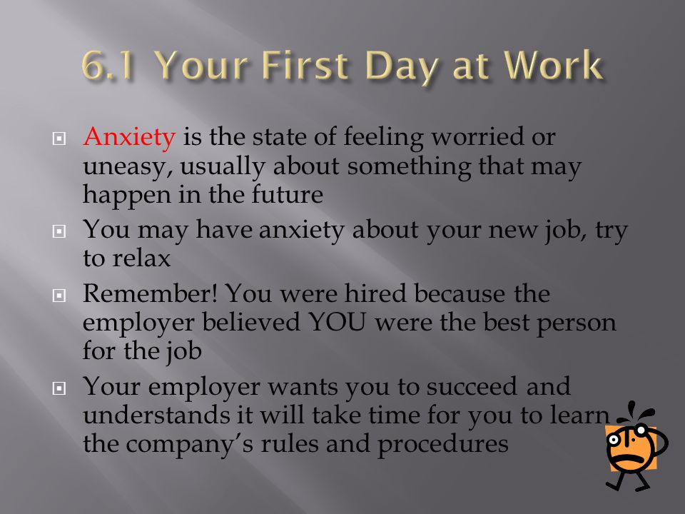 6.1 Your First Day at Work Anxiety is the state of feeling worried or uneasy, usually about something that may happen in the future.