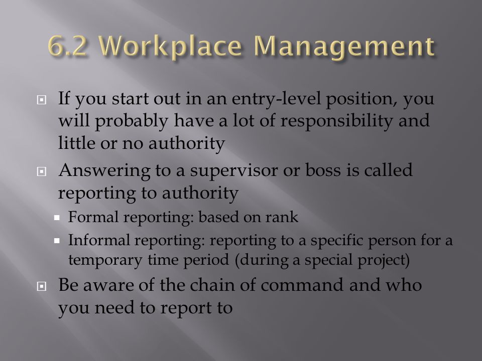 6.2 Workplace Management If you start out in an entry-level position, you will probably have a lot of responsibility and little or no authority.