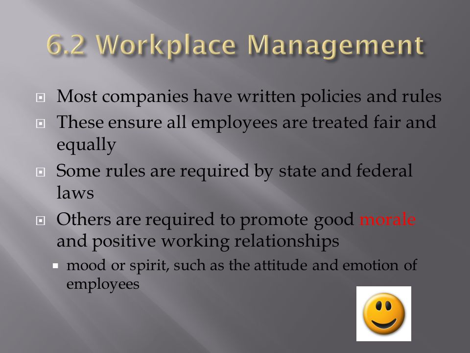 6.2 Workplace Management Most companies have written policies and rules. These ensure all employees are treated fair and equally.