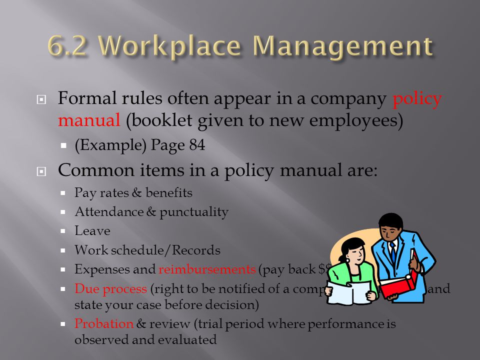 6.2 Workplace Management Formal rules often appear in a company policy manual (booklet given to new employees)