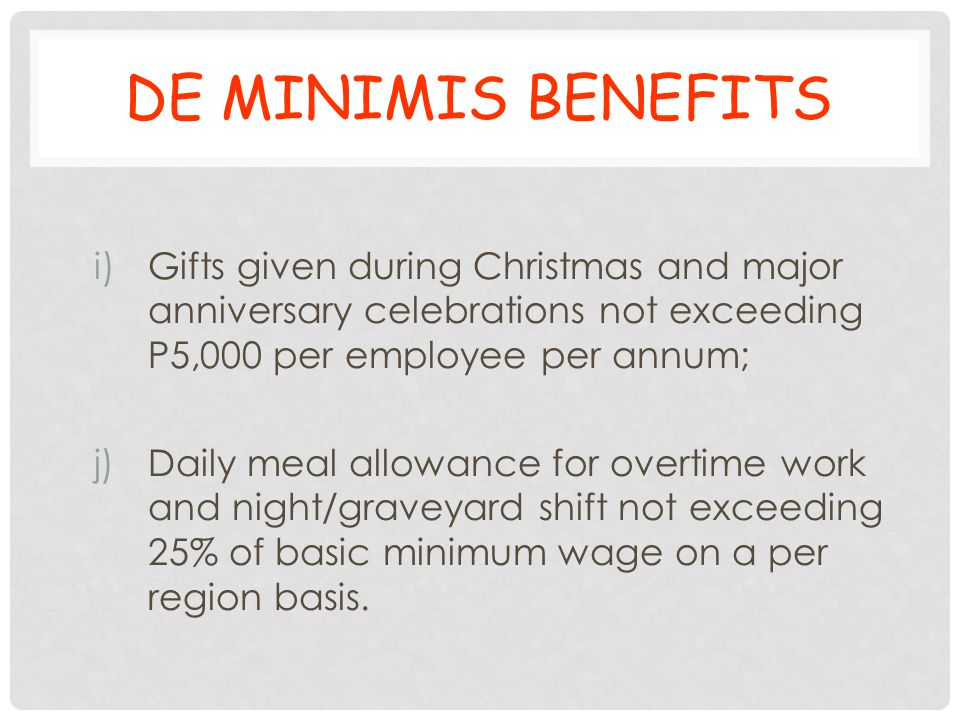 DE MINIMIS BENEFITS Gifts given during Christmas and major anniversary celebrations not exceeding P5,000 per employee per annum;