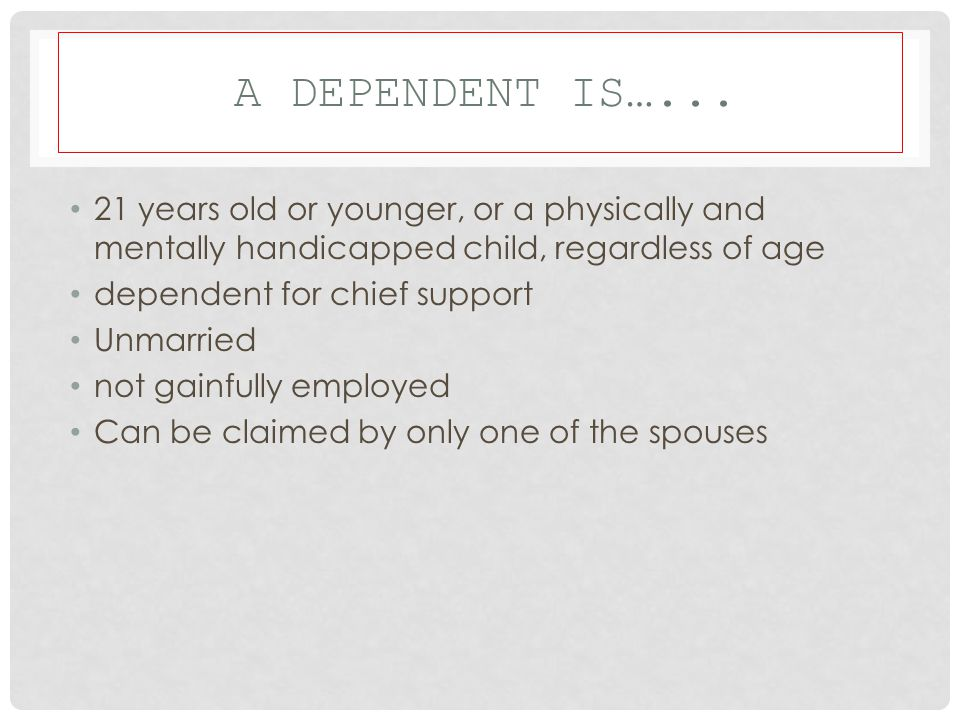 A dependent is…... 21 years old or younger, or a physically and mentally handicapped child, regardless of age.