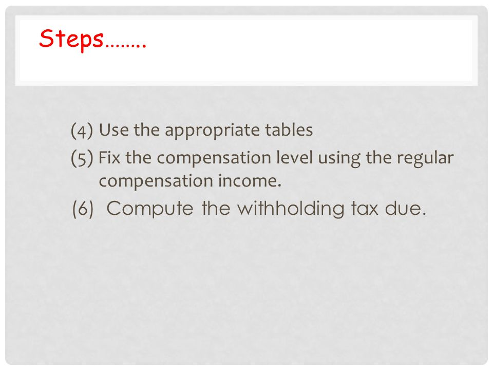 Steps…….. (4) Use the appropriate tables. (5) Fix the compensation level using the regular compensation income.