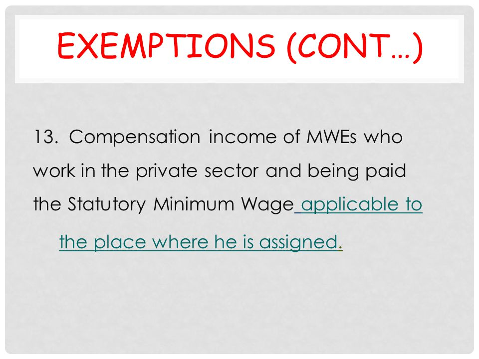 Exemptions (cont…) 13. Compensation income of MWEs who work in the private sector and being paid the Statutory Minimum Wage applicable to.