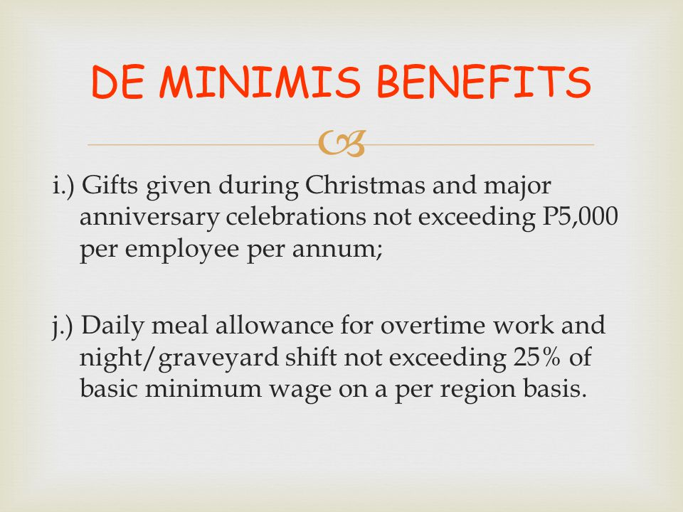 DE MINIMIS BENEFITS i.) Gifts given during Christmas and major anniversary celebrations not exceeding P5,000 per employee per annum;