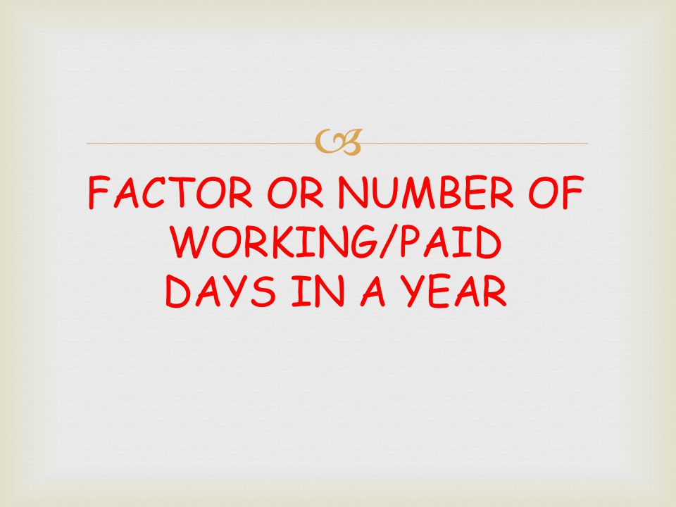 FACTOR OR NUMBER OF WORKING/PAID DAYS IN A YEAR