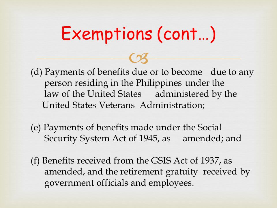 Exemptions (cont…) (d) Payments of benefits due or to become due to any. person residing in the Philippines under the.