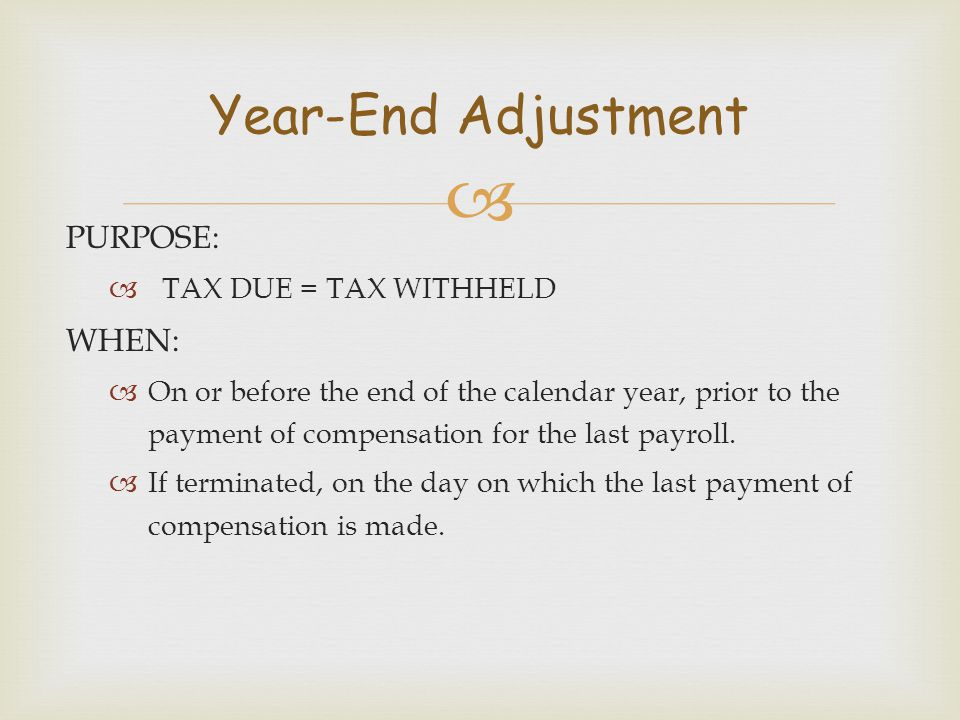Year-End Adjustment PURPOSE: WHEN: TAX DUE = TAX WITHHELD