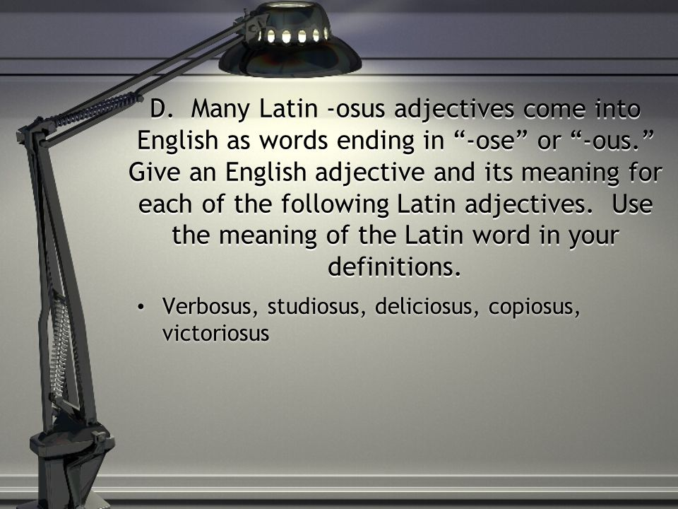 D. Many Latin -osus adjectives come into English as words ending in -ose or -ous. Give an English adjective and its meaning for each of the following Latin adjectives. Use the meaning of the Latin word in your definitions.