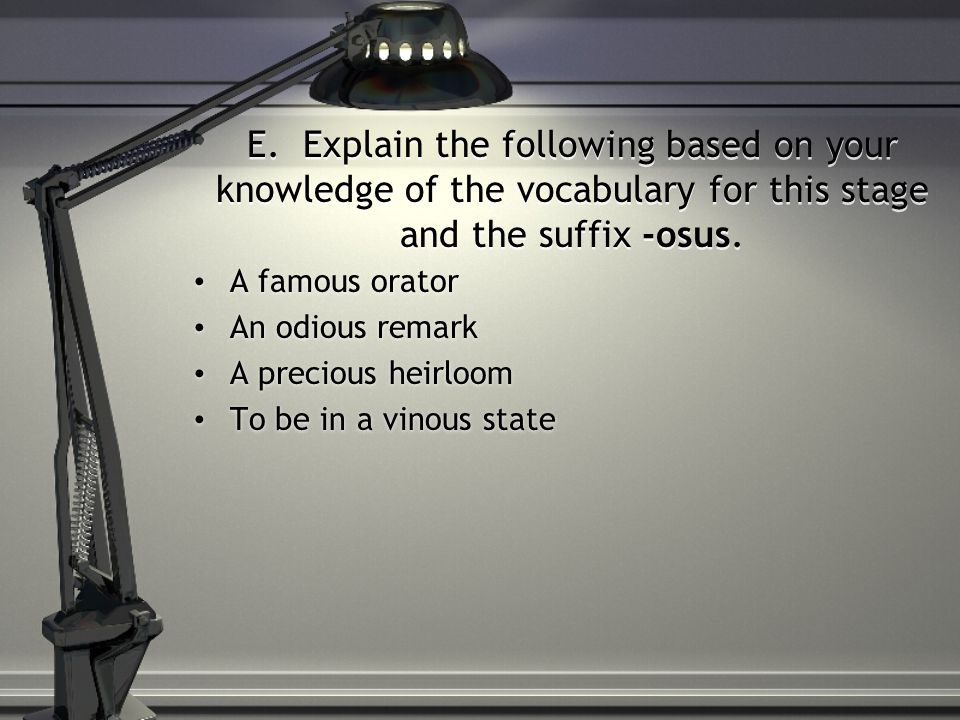 E. Explain the following based on your knowledge of the vocabulary for this stage and the suffix -osus.