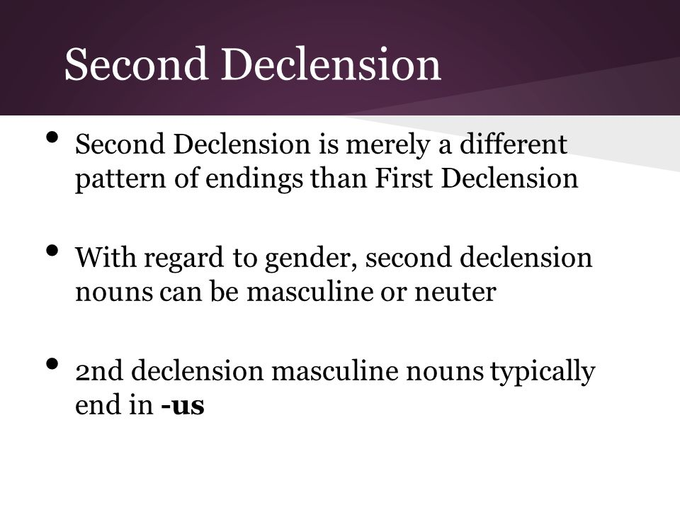 Second Declension Second Declension is merely a different pattern of endings than First Declension.