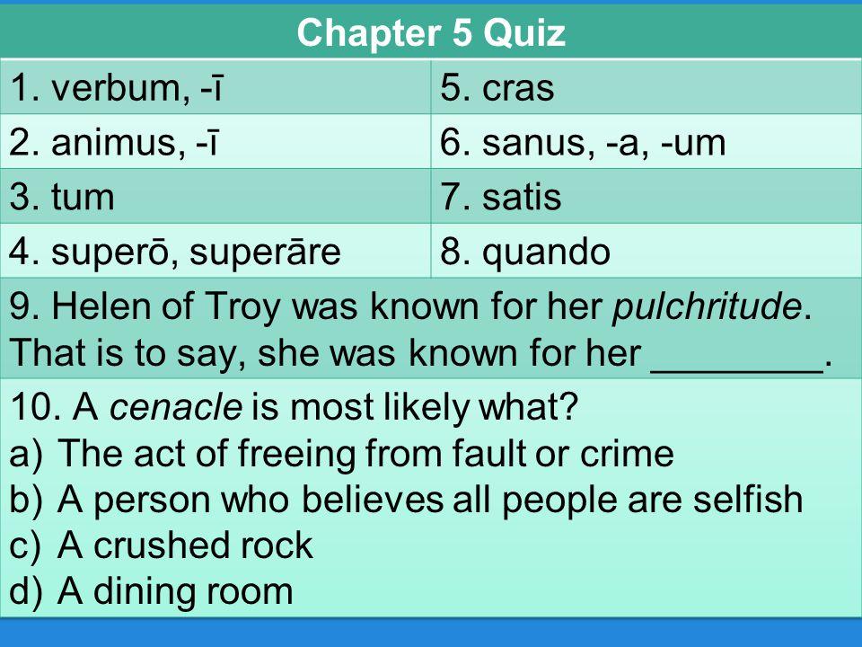 Chapter 5 Quiz 1. verbum, -ī. 5. cras. 2. animus, -ī. 6. sanus, -a, -um. 3. tum. 7. satis. 4. superō, superāre.