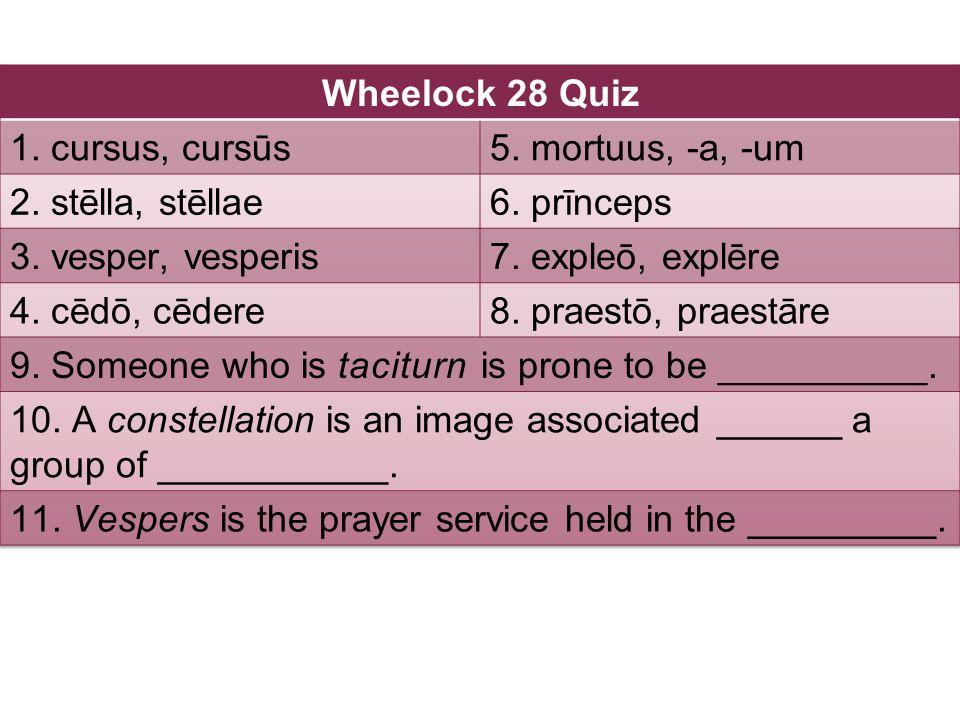 Wheelock 28 Quiz 1. cursus, cursūs. 5. mortuus, -a, -um. 2. stēlla, stēllae. 6. prīnceps. 3. vesper, vesperis.