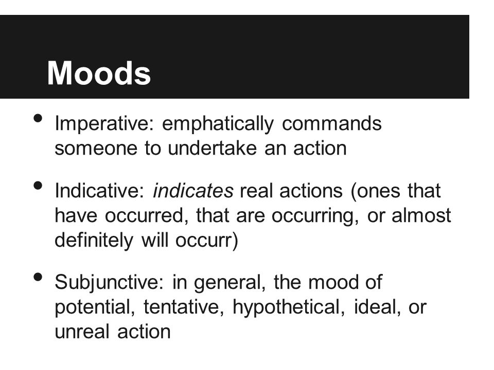 Moods Imperative: emphatically commands someone to undertake an action