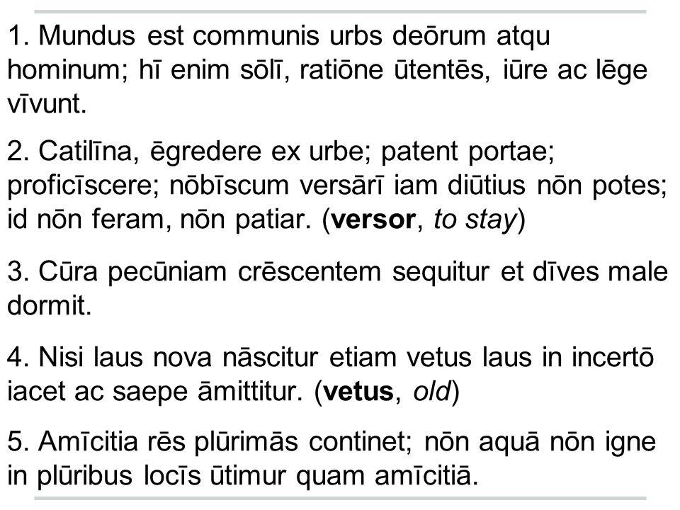 1. Mundus est communis urbs deōrum atqu hominum; hī enim sōlī, ratiōne ūtentēs, iūre ac lēge vīvunt.