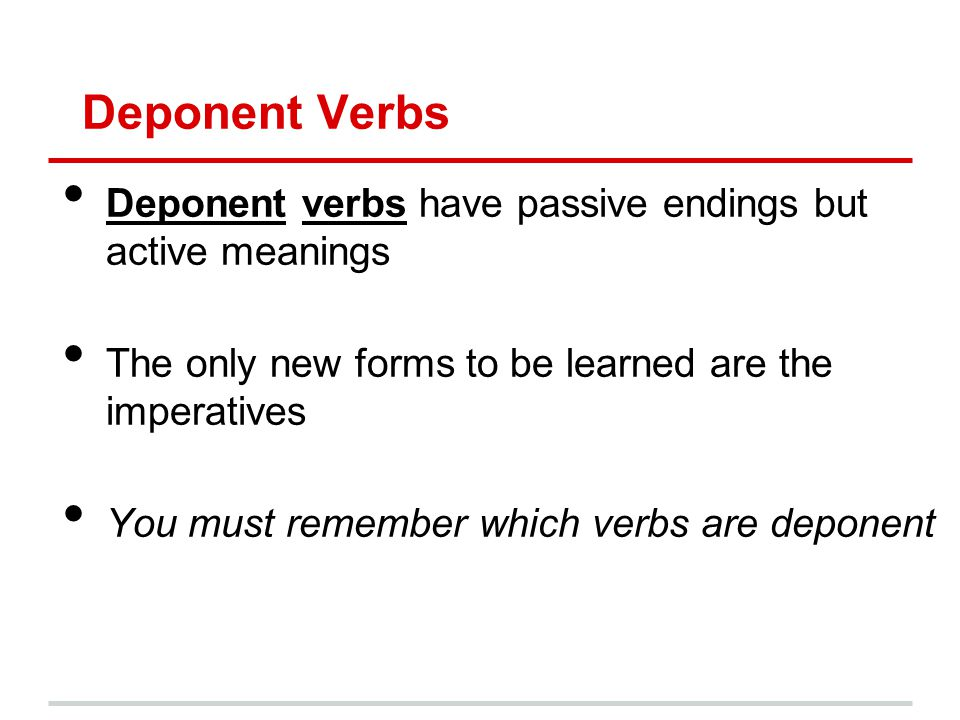 Deponent Verbs Deponent verbs have passive endings but active meanings