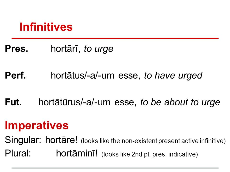 Infinitives Imperatives Pres. hortārī, to urge
