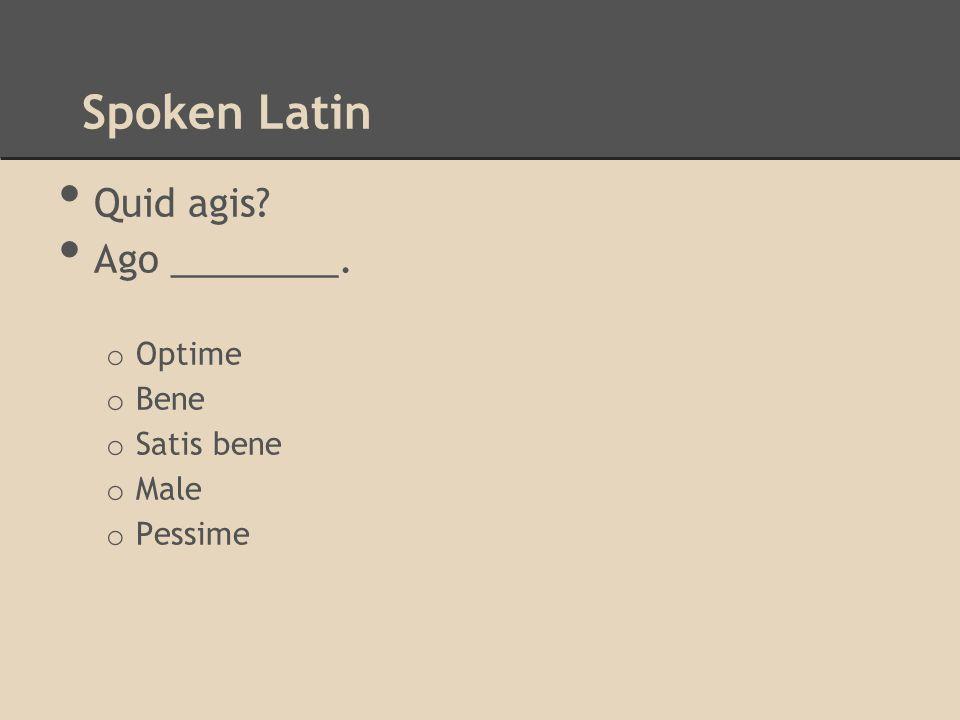 Spoken Latin Quid agis Ago ________. Optime Bene Satis bene Male