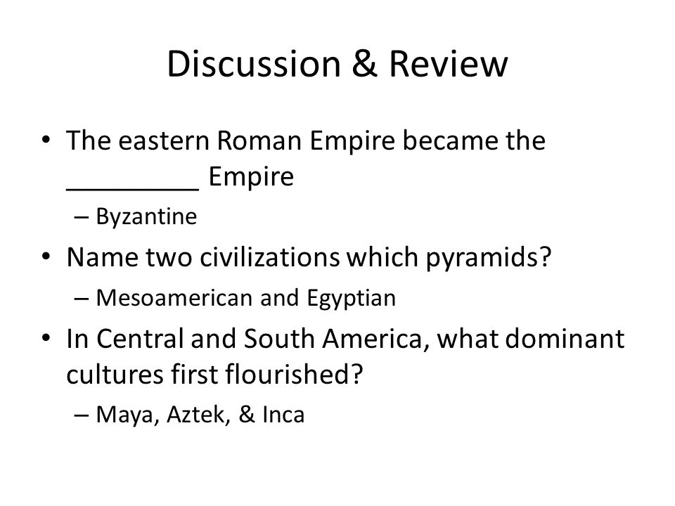 Discussion & Review The eastern Roman Empire became the _________ Empire. Byzantine. Name two civilizations which pyramids