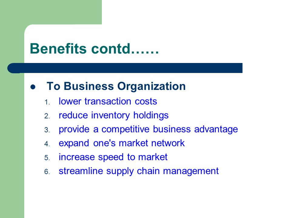 Benefits contd…… To Business Organization lower transaction costs