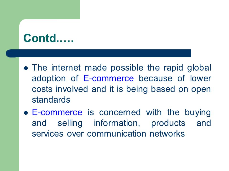 Contd.…. The internet made possible the rapid global adoption of E-commerce because of lower costs involved and it is being based on open standards.