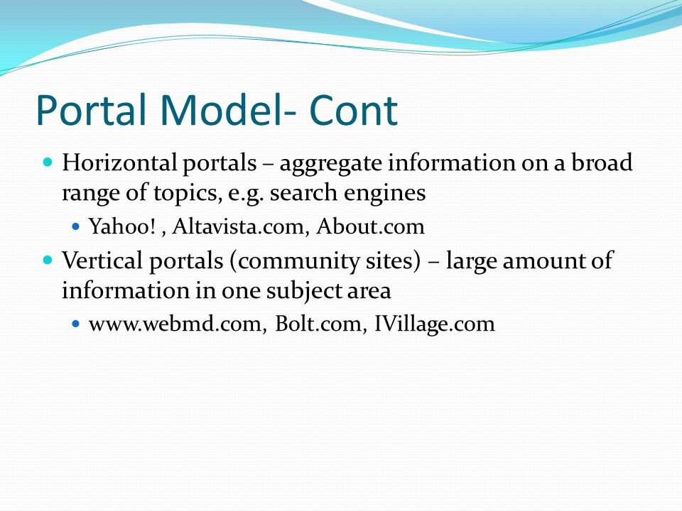 Portal Model- Cont Horizontal portals – aggregate information on a broad range of topics, e.g. search engines.