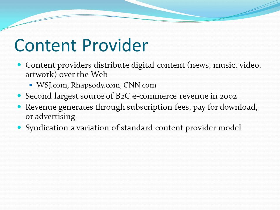 Content Provider Content providers distribute digital content (news, music, video, artwork) over the Web.