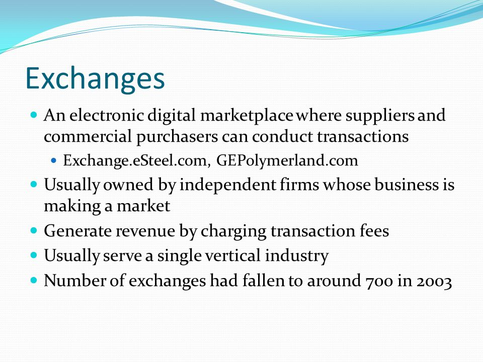 Exchanges An electronic digital marketplace where suppliers and commercial purchasers can conduct transactions.