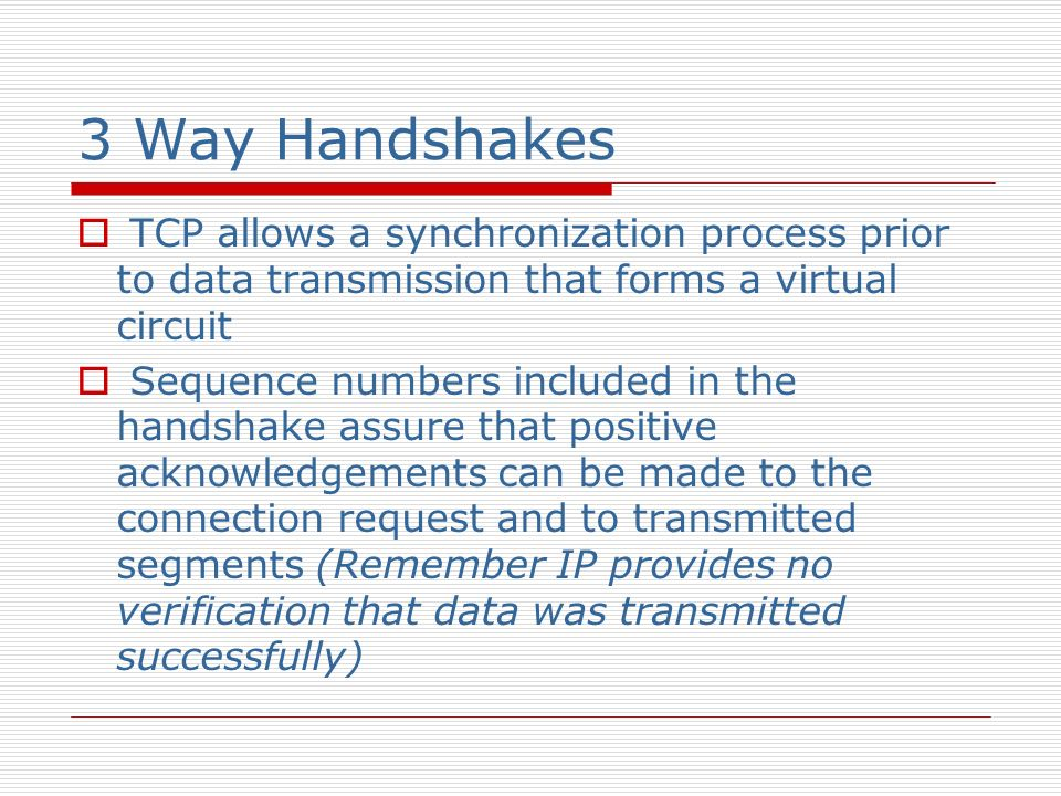 3 Way Handshakes TCP allows a synchronization process prior to data transmission that forms a virtual circuit.