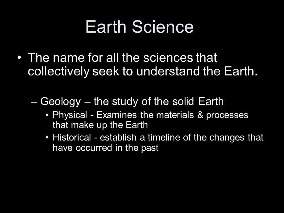 Earth Science The name for all the sciences that collectively seek to understand the Earth. Geology – the study of the solid Earth.
