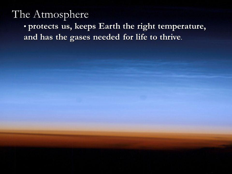 The Atmosphere protects us, keeps Earth the right temperature, and has the gases needed for life to thrive.