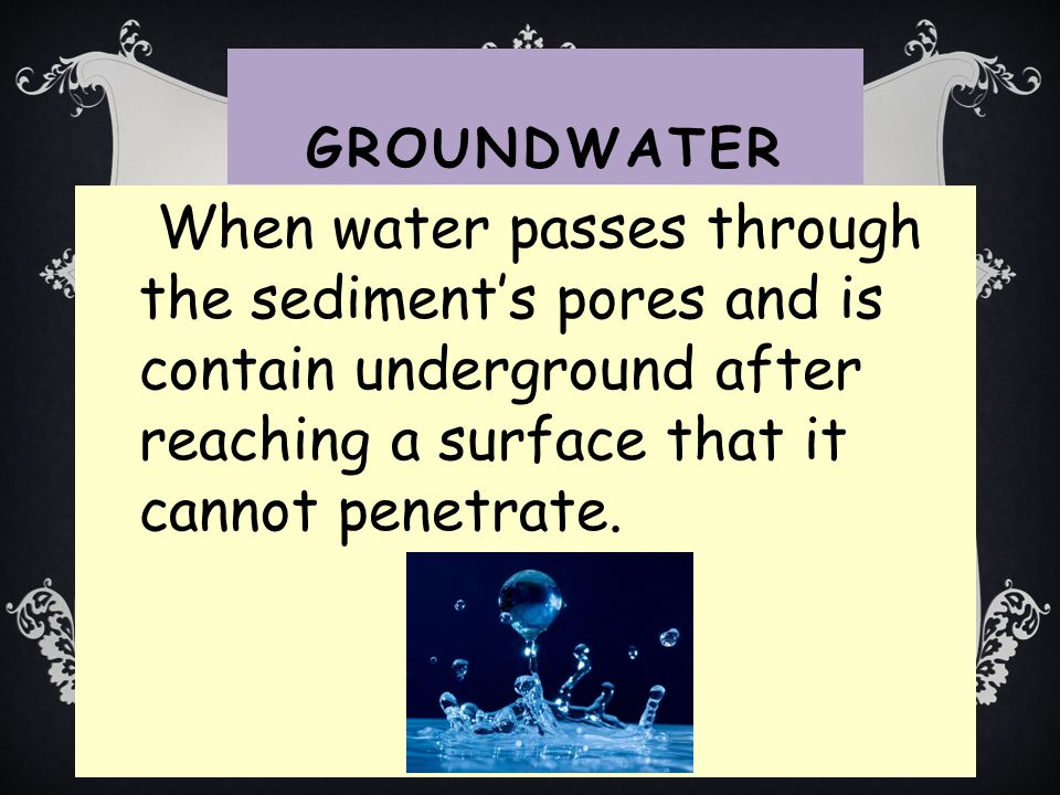 Groundwater When water passes through the sediment's pores and is contain underground after reaching a surface that it cannot penetrate.
