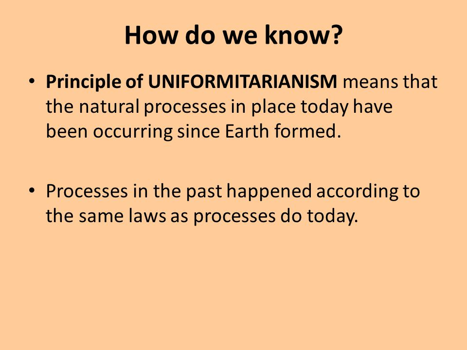 How do we know Principle of UNIFORMITARIANISM means that the natural processes in place today have been occurring since Earth formed.