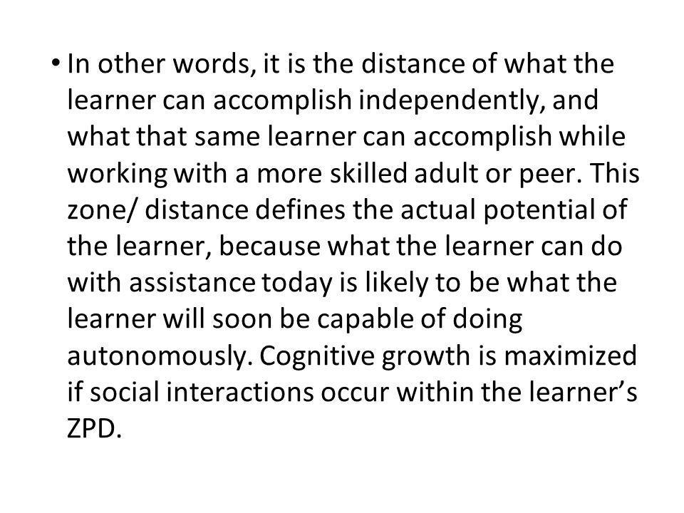 In other words, it is the distance of what the learner can accomplish independently, and what that same learner can accomplish while working with a more skilled adult or peer.