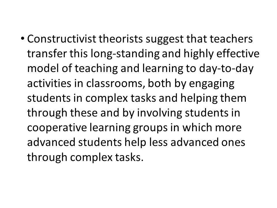 Constructivist theorists suggest that teachers transfer this long-standing and highly effective model of teaching and learning to day-to-day activities in classrooms, both by engaging students in complex tasks and helping them through these and by involving students in cooperative learning groups in which more advanced students help less advanced ones through complex tasks.