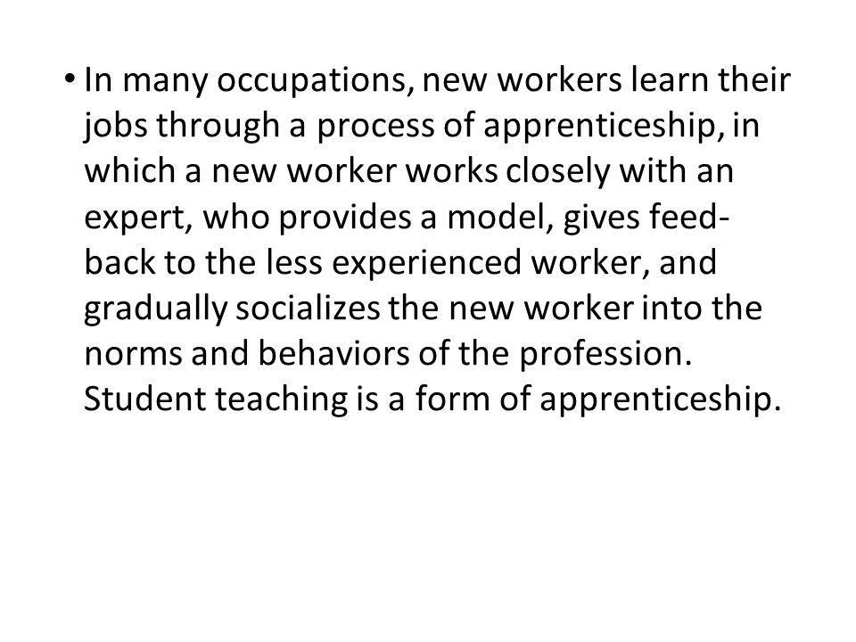 In many occupations, new workers learn their jobs through a process of apprenticeship, in which a new worker works closely with an expert, who provides a model, gives feed- back to the less experienced worker, and gradually socializes the new worker into the norms and behaviors of the profession.