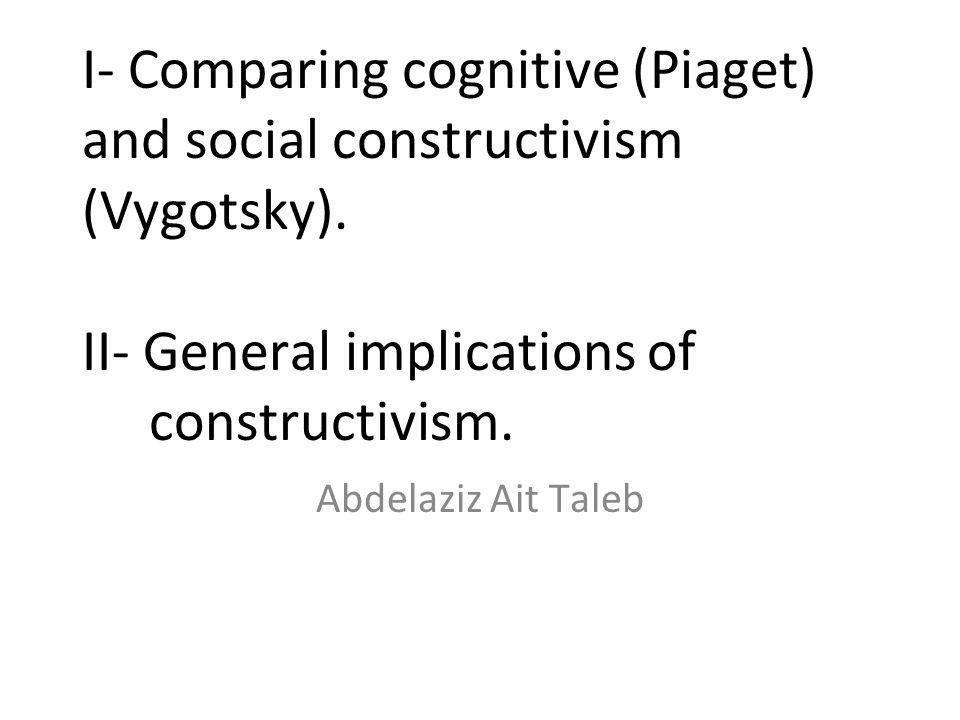 I- Comparing cognitive (Piaget) and social constructivism (Vygotsky)