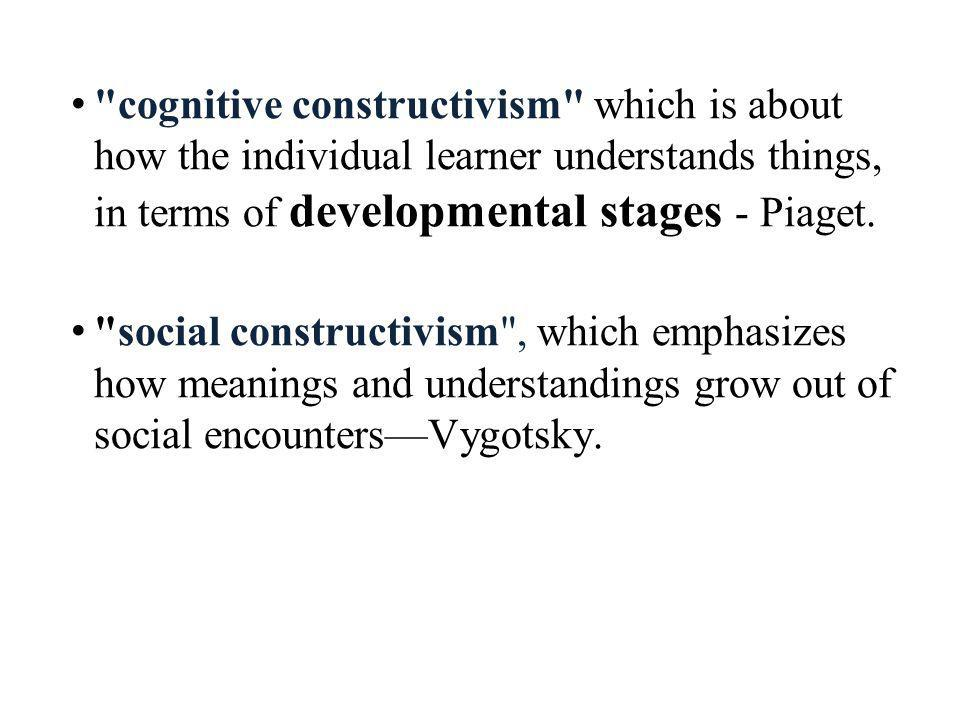cognitive constructivism which is about how the individual learner understands things, in terms of developmental stages - Piaget.