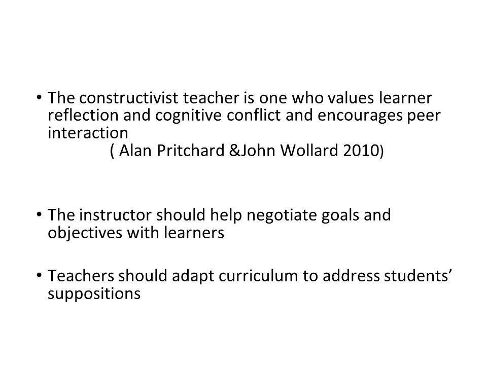 The constructivist teacher is one who values learner reflection and cognitive conflict and encourages peer interaction ( Alan Pritchard &John Wollard 2010)